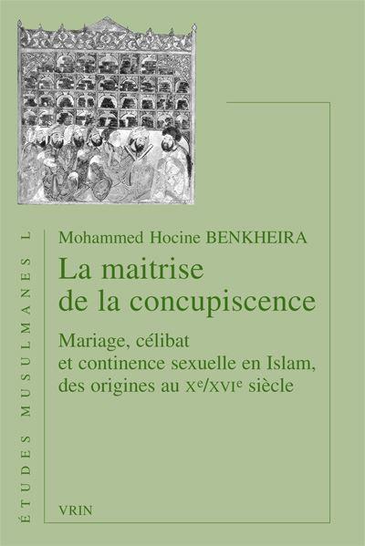 La maitrise de la concupiscence. Mariage, célibat et continence sexuelle en Islam, des origines au Xe/XVIesiècle