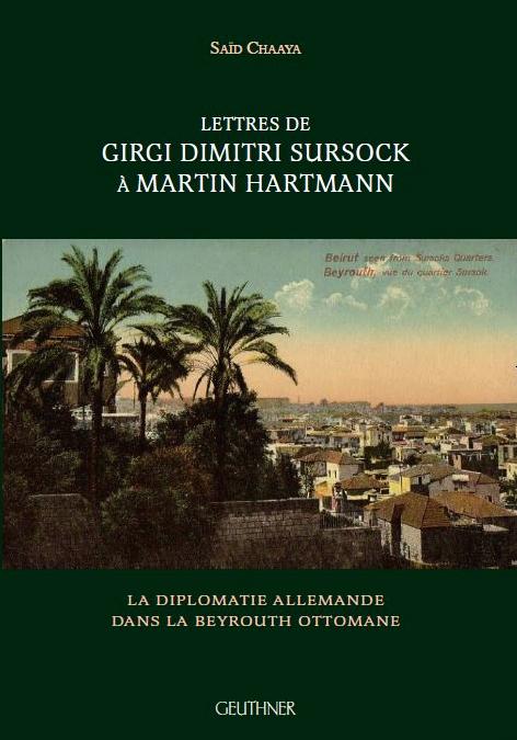 octobre 2018 : Lettres de Girgi Dimitri Sursock à Martin Hartmann. La diplomatie allemande dans Beyrouth ottomane, Saïd Chaaya